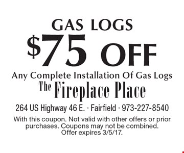 GAS LOGS $75 OFF Any Complete Installation Of Gas Logs. With this coupon. Not valid with other offers or prior purchases. Coupons may not be combined. Offer expires 3/5/17.