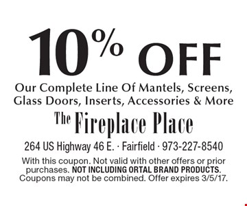 10% OFF Our Complete Line Of Mantels, Screens, Glass Doors, Inserts, Accessories & More. With this coupon. Not valid with other offers or prior purchases. Not including Ortal brand products. Coupons may not be combined. Offer expires 3/5/17.