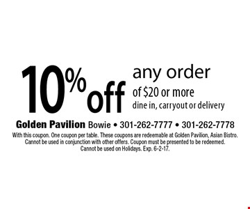 10%off any order of $20 or more dine in, carryout or delivery. With this coupon. One coupon per table. These coupons are redeemable at Golden Pavilion, Asian Bistro. Cannot be used in conjunction with other offers. Coupon must be presented to be redeemed.Cannot be used on Holidays. Exp. 6-2-17.
