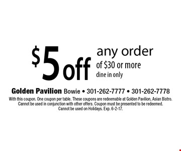 $5off any order of $30 or more dine in only. With this coupon. One coupon per table. These coupons are redeemable at Golden Pavilion, Asian Bistro. Cannot be used in conjunction with other offers. Coupon must be presented to be redeemed.Cannot be used on Holidays. Exp. 6-2-17.