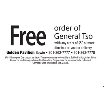 Free order of General Tso with any order of $50 or moredine in, carryout or delivery. With this coupon. One coupon per table. These coupons are redeemable at Golden Pavilion, Asian Bistro. Cannot be used in conjunction with other offers. Coupon must be presented to be redeemed. Cannot be used on Holidays. Exp. 2/9/18.