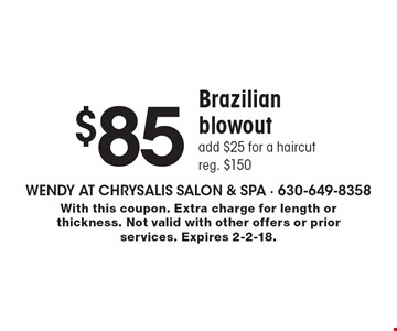 $85 Brazilian blowout add $25 for a haircut reg. $150. With this coupon. Extra charge for length or thickness. Not valid with other offers or prior services. Expires 2-2-18.