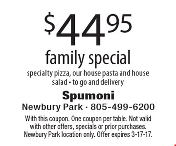 $44.95 family special. Specialty pizza, our house pasta and house salad. To go and delivery. With this coupon. One coupon per table. Not valid with other offers, specials or prior purchases. Newbury Park location only. Offer expires 3-17-17.