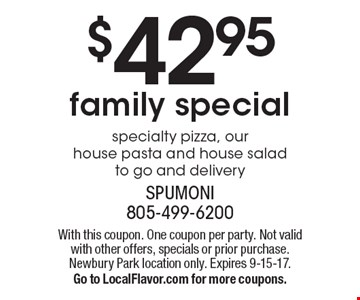 $42.95 family special specialty pizza, our house pasta and house salad to go and delivery. With this coupon. One coupon per party. Not valid with other offers, specials or prior purchase. Newbury Park location only. Expires 9-15-17. Go to LocalFlavor.com for more coupons.