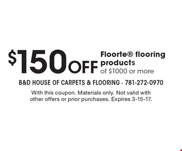 $150 Off Floorte flooring products of $1000 or more. With this coupon. Materials only. Not valid with other offers or prior purchases. Expires 3-15-17.