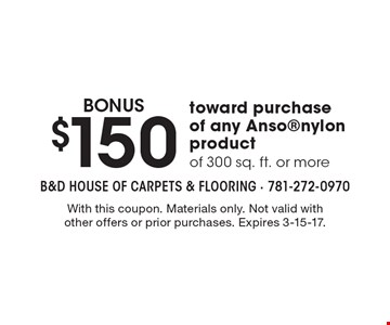 BONUS $150 toward purchase of any Ansonylon product of 300 sq. ft. or more. With this coupon. Materials only. Not valid with other offers or prior purchases. Expires 3-15-17.