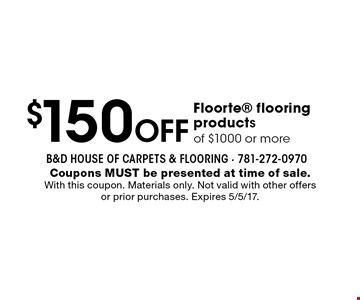 $150 Off Floorte flooring productsof $1000 or more. Coupons MUST be presented at time of sale. With this coupon. Materials only. Not valid with other offers or prior purchases. Expires 5/5/17.