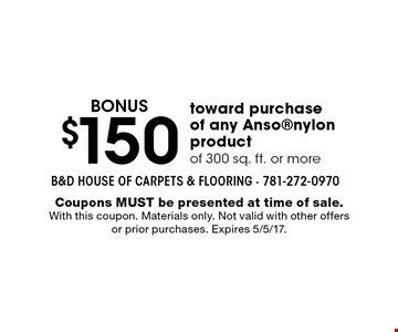 BONUS $150 toward purchase of any Ansonylon product of 300 sq. ft. or more. Coupons MUST be presented at time of sale. With this coupon. Materials only. Not valid with other offers or prior purchases. Expires 5/5/17.