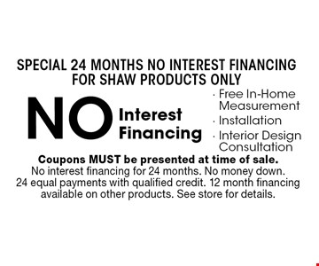Special 24 Months NO INTEREST FINANCING FOR Shaw products only! NO Interest Financing- Free In-Home Measurement- Installation- Interior Design Consultation. Coupons MUST be presented at time of sale. No interest financing for 24 months. No money down.24 equal payments with qualified credit. 12 month financing available on other products. See store for details.