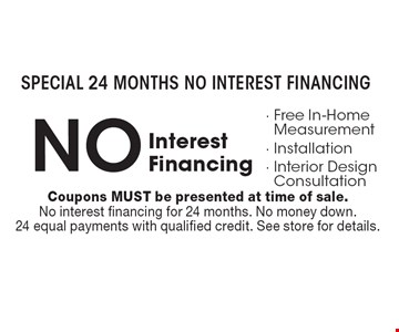 Special 24 Months NO INTEREST FINANCING NO Interest Financing- Free In-Home Measurement- Installation- Interior Design Consultation. Coupons MUST be presented at time of sale. No interest financing for 24 months. No money down. 24 equal payments with qualified credit. See store for details.