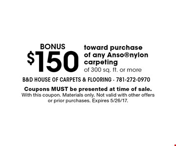 BONUS $150 toward purchase of any Ansonylon carpeting of 300 sq. ft. or more. Coupons MUST be presented at time of sale. With this coupon. Materials only. Not valid with other offers or prior purchases. Expires 5/26/17.