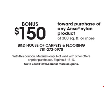 BONUS $150 toward purchase of any Anso nylon product of 300 sq. ft. or more. With this coupon. Materials only. Not valid with other offers or prior purchases. Expires 8-18-17. Go to LocalFlavor.com for more coupons.