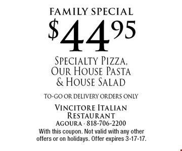 Family Special $44.95 Specialty Pizza, Our House Pasta & House Salad to-go or delivery orders only . With this coupon. Not valid with any other offers or on holidays. Offer expires 3-17-17.