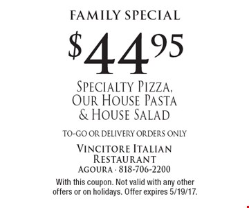 Family Special $44.95 Specialty Pizza, Our House Pasta & House Salad to-go or delivery orders only . With this coupon. Not valid with any other offers or on holidays. Offer expires 5/19/17.
