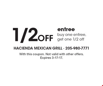 1/2 Off entree. Buy one entree, get one 1/2 off. With this coupon. Not valid with other offers. Expires 3-17-17.
