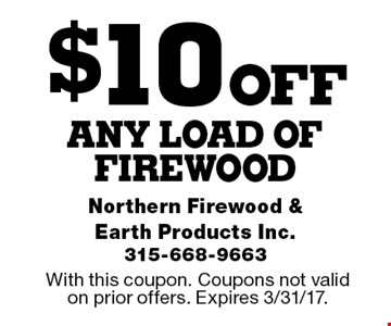 $10 OFF any load of firewood. With this coupon. Coupons not valid on prior offers. Expires 3/31/17.
