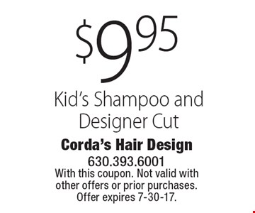 $9.95 Kid's Shampoo and Designer Cut. With this coupon. Not valid with other offers or prior purchases. Offer expires 7-30-17.