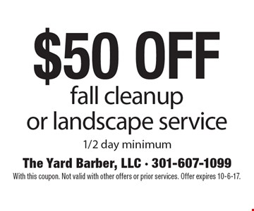 $50 off fall cleanup or landscape service 1/2 day minimum. With this coupon. Not valid with other offers or prior services. Offer expires 10-6-17.