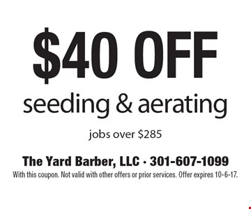 $40 off seeding & aerating jobs over $285. With this coupon. Not valid with other offers or prior services. Offer expires 10-6-17.
