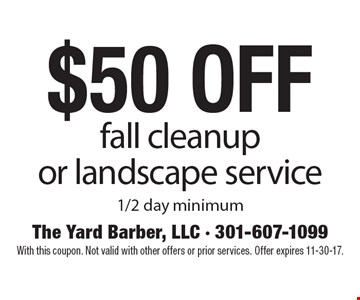 $50 off fall cleanup or landscape service, 1/2 day minimum. With this coupon. Not valid with other offers or prior services. Offer expires 11-30-17.