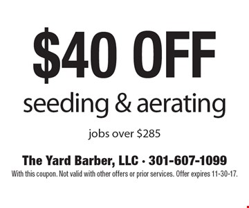 $40 off seeding & aerating jobs over $285. With this coupon. Not valid with other offers or prior services. Offer expires 11-30-17.