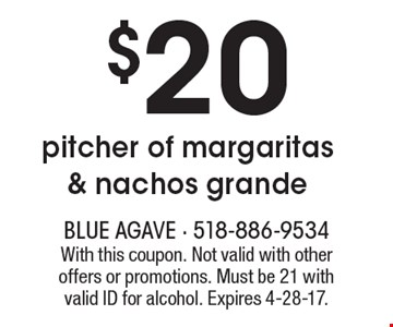 $20 pitcher of margaritas & nachos grande. With this coupon. Not valid with other offers or promotions. Must be 21 with valid ID for alcohol. Expires 4-28-17.