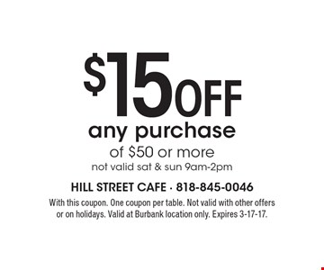 $15 Off any purchase of $50 or more. Not valid sat & sun 9am-2pm. With this coupon. One coupon per table. Not valid with other offers or on holidays. Valid at Burbank location only. Expires 3-17-17.