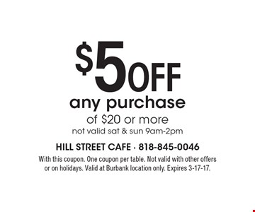 $5 Off any purchase of $20 or more. Not valid sat & sun 9am-2pm. With this coupon. One coupon per table. Not valid with other offers or on holidays. Valid at Burbank location only. Expires 3-17-17.