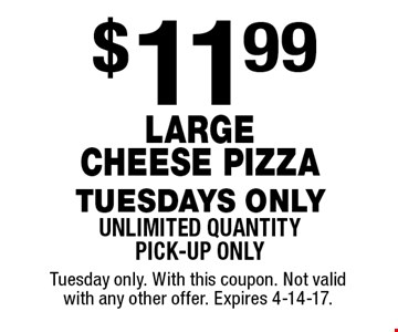 $11.99 Large Cheese Pizza. Tuesdays only. Unlimited quantity. Pick-up only. Tuesday only. With this coupon. Not valid with any other offer. Expires 4-14-17.