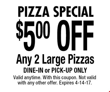 Pizza Special $5.00 OFF Any 2 Large Pizzas. Dine-in or pick-up only. Valid anytime. With this coupon. Not valid with any other offer. Expires 4-14-17.