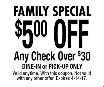 Family Special $5.00 OFF Any Check Over $30. Dine-in or pick-up only. Valid anytime. With this coupon. Not valid with any other offer. Expires 4-14-17.