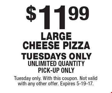 $11.99 Large Cheese Pizza Tuesdays only unlimited quantity pick-up only. Tuesday only. With this coupon. Not valid with any other offer. Expires 5-19-17.
