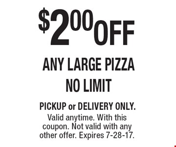 $2.00 OFF ANY LARGE PIZZA, NO LIMIT. PICKUP or DELIVERY ONLY. Valid anytime. With this coupon. Not valid with any other offer. Expires 7-28-17.