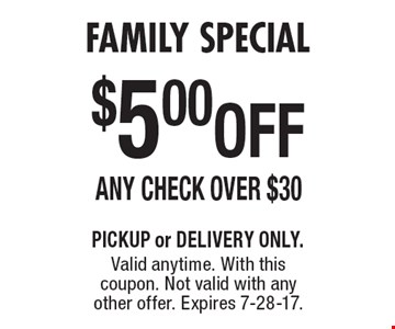 Family Special - $5.00 OFF Any Check Over $30. PICKUP or DELIVERY ONLY. Valid anytime. With this coupon. Not valid with any other offer. Expires 7-28-17.