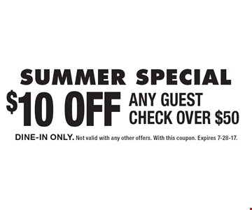 SUMMER SPECIAL - $10 OFF ANY GUEST CHECK OVER $50. DINE-IN ONLY. Not valid with any other offers. With this coupon. Expires 7-28-17.