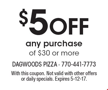 $5 OFF any purchase of $30 or more. With this coupon. Not valid with other offers or daily specials. Expires 5-12-17.