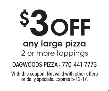 $3 OFF any large pizza 2 or more toppings. With this coupon. Not valid with other offers or daily specials. Expires 5-12-17.