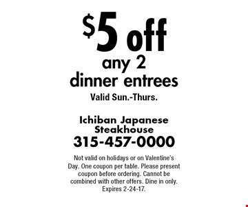 $5 off any 2 dinner entrees Valid Sun.-Thurs.. Not valid on holidays or on Valentine's Day. One coupon per table. Please present coupon before ordering. Cannot be combined with other offers. Dine in only. Expires 2-24-17.