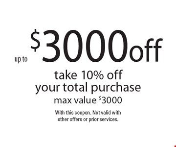 up to $3000 off take 10% off your total purchase max value $3000. With this coupon. Not valid with other offers or prior services.