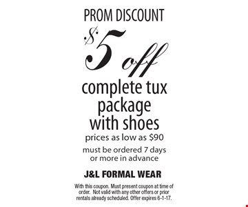 PROM DISCOUNT $5 off complete tux package with shoes prices as low as $90must be ordered 7 days or more in advance. With this coupon. Must present coupon at time of order.Not valid with any other offers or prior rentals already scheduled. Offer expires 6-1-17.