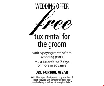 WEDDING OFFERfree tux rental for the groom with 8 paying rentals from wedding partymust be ordered 7 daysor more in advance. With this coupon. Must present coupon at time of order. Not valid with any other offers or prior rentals already scheduled. Offer expires 5-5-17.