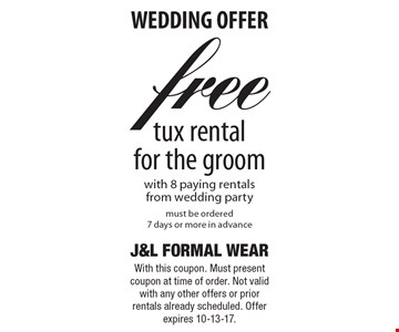 WEDDING OFFER Free tux rental for the groom with 8 paying rentals from wedding party must be ordered 7 days or more in advance. With this coupon. Must present coupon at time of order. Not valid with any other offers or prior rentals already scheduled. Offer expires 10-13-17.