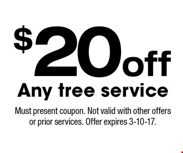$20 off Any tree service. Must present coupon. Not valid with other offers or prior services. Offer expires 3-10-17.