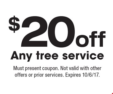 $20off Any tree service. Must present coupon. Not valid with other offers or prior services. Expires 10/6/17.