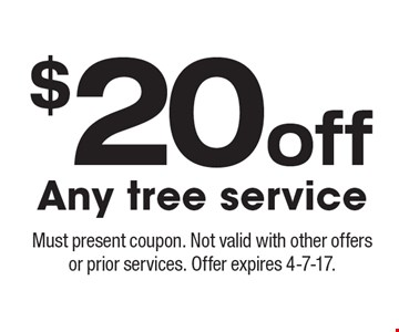 $20off Any tree service. Must present coupon. Not valid with other offers or prior services. Offer expires 4-7-17.