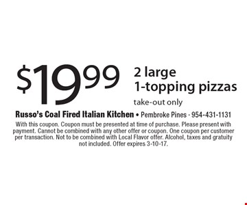 $19.99 2 large 1-topping pizzas take-out only. With this coupon. Coupon must be presented at time of purchase. Please present with payment. Cannot be combined with any other offer or coupon. One coupon per customer per transaction. Not to be combined with Local Flavor offer. Alcohol, taxes and gratuity not included. Offer expires 3-10-17.