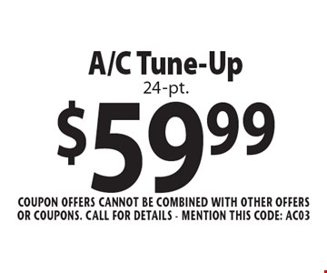 $59.99 A/C Tune-Up 24-pt. Coupon offers cannot be combined with other offers or coupons. Call For Details - mention this code: AC03