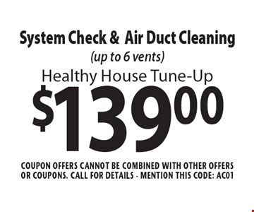 Healthy House Tune-Up $139.00 System Check & Air Duct Cleaning (up to 6 vents). Coupon offers cannot be combined with other offers or coupons. Call For Details - mention this code: AC01