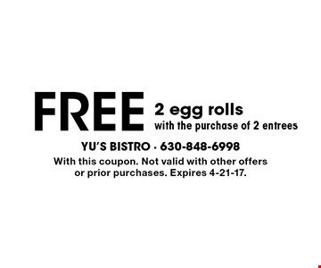 free 2 egg rolls with the purchase of 2 entrees. With this coupon. Not valid with other offers or prior purchases. Expires 4-21-17.
