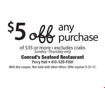 $5 off any purchase of $35 or more - excludes crabs. Sunday-Thursday only. With this coupon. Not valid with other offers. Offer expires 5-31-17.